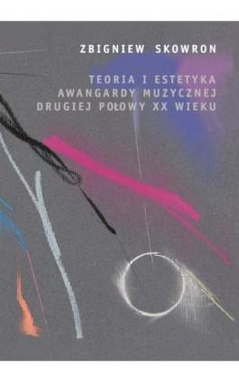 Teoria i estetyka awangardy muzycznej drugiej połowy XX wieku - Zbigniew Skowron - Ebook - 978-83-235-2219-5