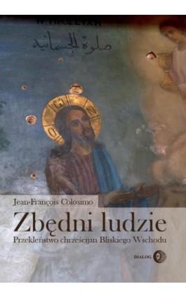 Zbędni ludzie. Przekleństwo chrześcijan Bliskiego Wschodu - Jean-François Colosimo - Ebook - 978-83-8002-708-4