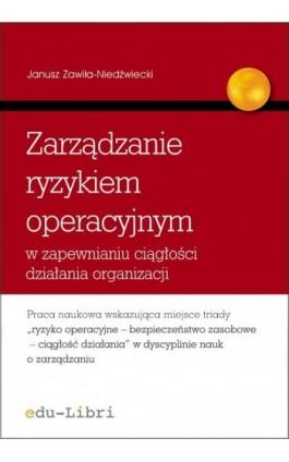 Zarządzanie ryzykiem operacyjnym w zapewnianiu ciągłości działania organizacji - Janusz Zawiła-Niedźwiecki - Ebook - 978-83-63804-13-8