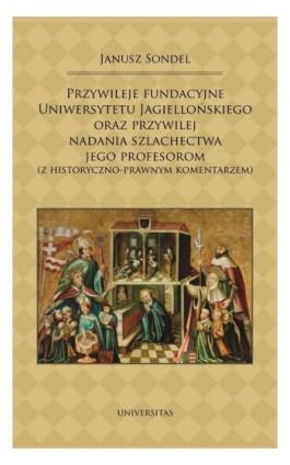 Przywileje fundacyjne Uniwersytetu Jagiellońskiego oraz przywilej nadania szlachectwa jego profesorom - Janusz Sondel - Ebook - 978-83-242-2807-2