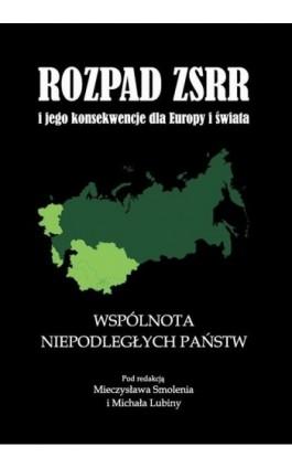 Rozpad ZSRR i jego konsekwencje dla Europy i świata część 2 Wspólnota Niepodległych Państw - Mieczysław Smoleń - Ebook - 978-83-7638-156-5
