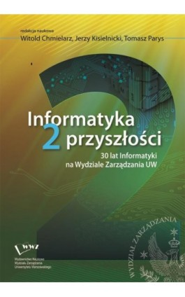 Informatyka 2 przyszłości. 30 lat Informatyki na Wydziale Zarządzania UW - Ebook - 978-83-63962-76-0