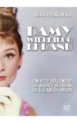 Damy wielkiego ekranu: Gwiazdy Hollywood od Audrey Hepburn do Elizabeth Taylor - Agata Łysakowska - Ebook - 978-83-65156-04-4