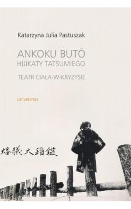 Ankoku buto Hijikaty Tatsumiego teatr ciała w kryzysie - Katarzyna Julia Pastuszak - Ebook - 978-83-242-2541-5