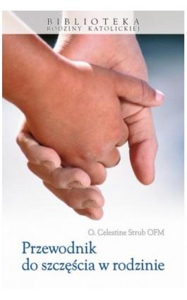 Przewodnik do szczęścia w rodzinie - O. Celestine Strub OFM - Ebook - 978-83-257-0661-6