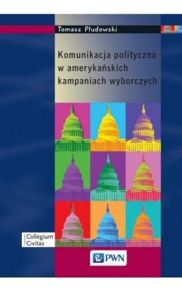 Komunikacja polityczna w amerykańskich kampaniach wyborczych - Tomasz Płudowski - Ebook - 978-83-01-17726-3