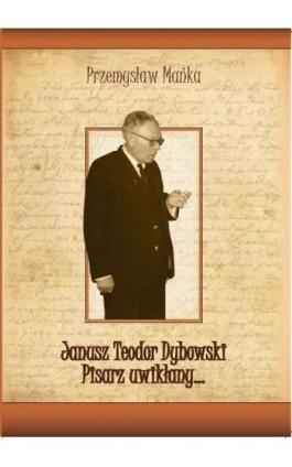 Janusz Teodor Dybowski. Pisarz uwikłany… - Przemysław Mańka - Ebook - 978-83-64447-10-5