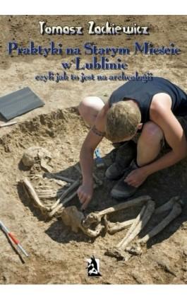 Praktyki na Starym Mieście w Lublinie Czyli jak to jest na archeologii - Tomasz Zackiewicz - Ebook - 978-83-63548-19-3