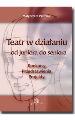 Teatr w działaniu – od juniora do seniora - Małgorzata Pietrzak - Ebook - 978-83-7798-356-0