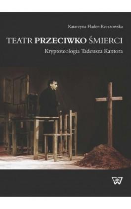 Teatr przeciwko śmierci. Krypoteologia Tadeusza Kantora - Katarzyna Flader-Rzeszowska - Ebook - 978-83-64181-95-5