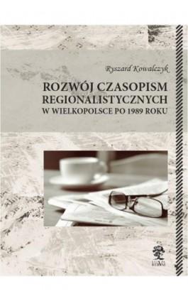 Rozwój czasopism regionalistycznych w Wielkopolsce po 1989 roku - Ryszard Kowalczyk - Ebook - 978-83-64447-95-2