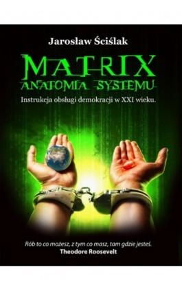 Matrix. Anatomia systemu - Jarosław Ściślak - Ebook - 978-83-925811-7-8