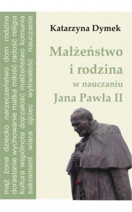 Małżeństwo i rodzina w nauczaniu Jana Pawła II - Katarzyna  Dymek - Ebook - 978-83-61184-11-9
