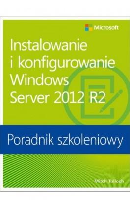Instalowanie i konfigurowanie Windows Server 2012 R2 Poradnik szkoleniowy - Mitch Tulloch - Ebook - 978-83-7541-207-9