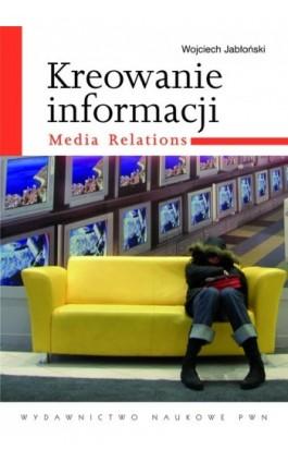 Kreowanie informacji. Media relations - Wojciech Jabłoński - Ebook - 978-83-01-17727-0