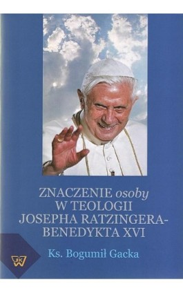 Znaczenie osoby w teologii Josepha Ratzingera-Benedykta XVI - Bogumił Gacka - Ebook - 978-83-7072-617-1