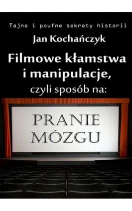 Filmowe kłamstwa i manipulacje - Jan Kochańczyk - Ebook - 978-83-63080-23-5