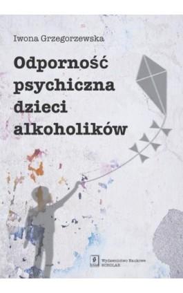 Odporność psychiczna dzieci alkoholików - Iwona Grzegorzewska - Ebook - 978-83-7383-659-4