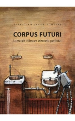 Corpus futuri. Literackie i filmowe wizerunki postludzi - Sebastian Jakub Konefał - Ebook - 978-83-7865-056-0