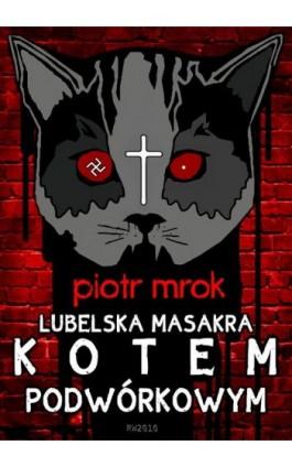 Lubelska masakra kotem podwórkowym - Piotr Mrok - Ebook - 978-83-63598-86-0