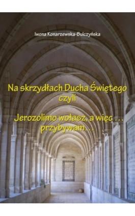 Na skrzydłach Ducha Świętego czyli Jerusalem wołasz, więc przybywam - Iwona Konarzewska-Bulczyńska - Ebook - 978-83-63548-02-5