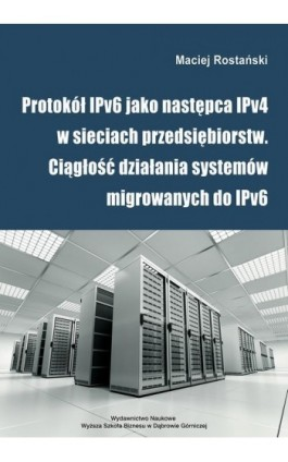 Protokół IPv6 jako następca IPv4 w sieciach przedsiębiorstw. Ciągłość działania systemów migrowanych do IPv6 - Maciej Rostański - Ebook - 978-83-64927-85-0