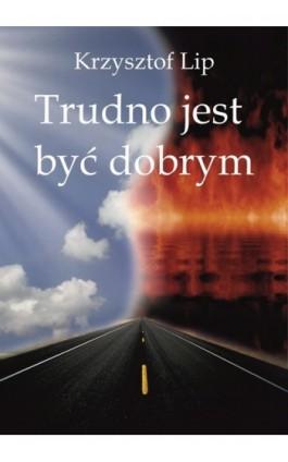 Trudno jest być dobrym - Krzysztof Lip - Ebook - 978-83-63080-50-1