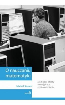 O nauczaniu matematyki. Wykłady dla nauczycieli i studentów. Tom 6 - Michał Szurek - Ebook - 978-83-7420-396-8