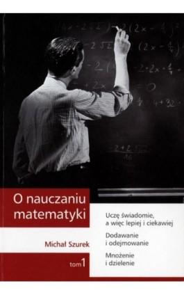 O nauczaniu matematyki. Wykłady dla nauczycieli i studentów. Tom 1 - Michał Szurek - Ebook - 978-83-7420-391-3