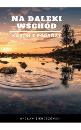 Na daleki wschód. Kartki z podróży - Wacław Sieroszewski - Ebook - 978-83-8119-203-3