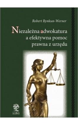 Niezależna adwokatura a efektywna pomoc prawna z urzędu - Robert Rynkun-Werner - Ebook - 978-83-64447-97-6