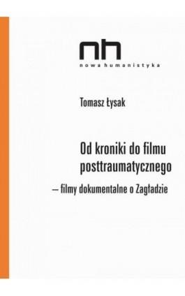 Od kroniki do filmu posttraumatycznego. Filmy dokumentalne o Zagładzie - Tomasz Łysak - Ebook - 978-83-65573-50-6