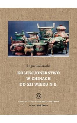 Kolekcjonerstwo w Chinach do XII wieku n. e. - Bogna Łakomska - Ebook - 978-83-62737-71-0