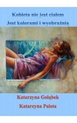 Kobieta nie jest ciałem, jest kolorami i wyobraźnią - Katarzyna Gołąbek - Ebook - 978-83-63080-30-3