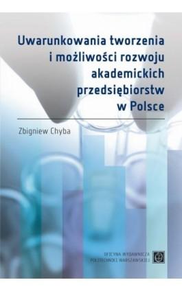 Uwarunkowania tworzenia i możliwości rozwoju akademickich przedsiębiorstw w Polsce - Zbigniew Chyba - Ebook - 978-83-7814-564-6