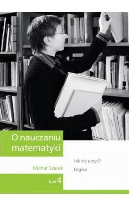 O nauczaniu matematyki. Wykłady dla nauczycieli i studentów. Tom 4 - Michał Szurek - Ebook - 978-83-7420-394-4