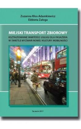 Miejski transport zbiorowy. Kształtowanie wartości usług dla pasażera w świetle wyzwań nowej kultury mobilności - Zuzanna Kłos-Adamkiewicz - Ebook - 978-83-7798-349-2