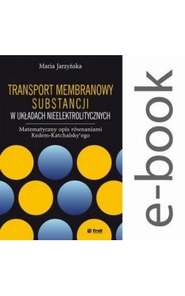 Transport membranowy substancji w układach nieelektrolitycznych. Matematyczny opis równaniami Kedem-Katchalsky'ego - Maria Jarzyńska - Ebook - 978-83-64691-33-1