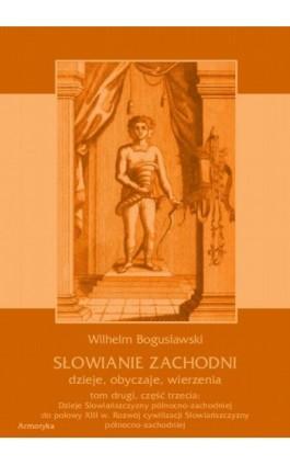 Słowianie Zachodni: dzieje, obyczaje, wierzenia, tom drugi, część trzecia: Dzieje Słowiańszczyzny północno-zachodniej do połowy  - Wilhelm Bogusławski - Ebook - 978-83-7950-422-0