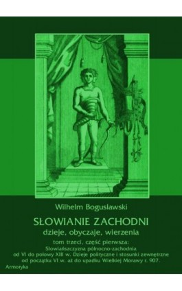 Słowianie Zachodni: dzieje, obyczaje, wierzenia, tom trzeci, część pierwsza: Słowiańszczyzna północno-zachodnia od VI do połowy  - Wilhelm Bogusławski - Ebook - 978-83-7950-424-4