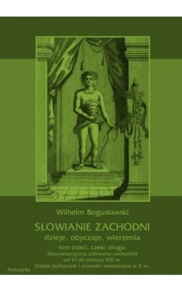 Słowianie Zachodni: dzieje, obyczaje, wierzenia, tom trzeci, część druga: Słowiańszczyzna północno-zachodnia od VI do połowy XII - Wilhelm Bogusławski - Ebook - 978-83-7950-425-1