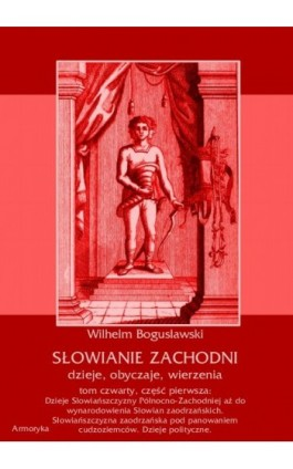 Słowianie Zachodni: dzieje, obyczaje, wierzenia, tom czwarty, część pierwsza: Dzieje Słowiańszczyzny Północno-Zachodniej aż do w - Wilhelm Bogusławski - Ebook - 978-83-7950-428-2