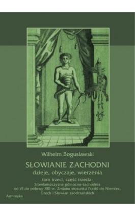 Słowianie Zachodni: dzieje, obyczaje, wierzenia, tom trzeci, część trzecia: Słowiańszczyzna północno-zachodnia od VI do połowy X - Wilhelm Bogusławski - Ebook - 978-83-7950-426-8