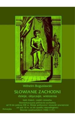 Słowianie Zachodni: dzieje, obyczaje, wierzenia, tom trzeci, część czwarta: Słowiańszczyzna północno-zachodnia od VI do połowy X - Wilhelm Bogusławski - Ebook - 978-83-7950-427-5