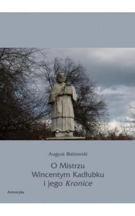 O Mistrzu Wincentym Kadłubku i jego Kronice - August Bielowski - Ebook - 978-83-8064-032-0