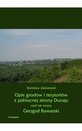Opis grodów i terytoriów z północnej strony Dunaju czyli tak zwany Geograf Bawarski - Stanisław Zakrzewski - Ebook - 978-83-8064-035-1