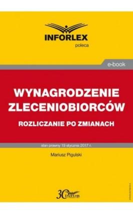WYNAGRODZENIE ZLECENIOBIORCÓW rozliczanie po zmianach - Mariusz Pigulski - Ebook - 978-83-65789-04-4