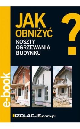 Jak obniżyć koszty ogrzewania budynku? - Anna Białorucka - Ebook - 978-83-64094-08-8
