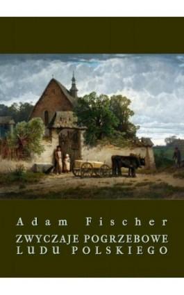 Zwyczaje pogrzebowe ludu polskiego - Adam Fischer - Ebook - 978-83-8064-211-9