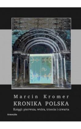Kronika Polska. Księgi: pierwsza, wtóra, trzecia i czwarta - Marcin Kromer - Ebook - 978-83-8064-214-0